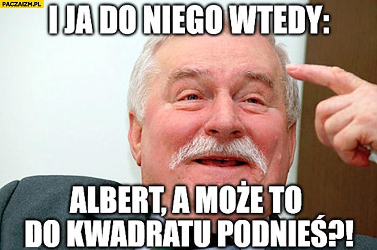 """I ja do niego wtedy: """"Albert może to do kwadratu podnieś."""" Einstein Lech Wałęsa"""