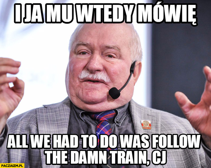 "I ja mu wtedy mówię ""All you had to do was to follow that damn train CJ"" Lech Wałęsa"