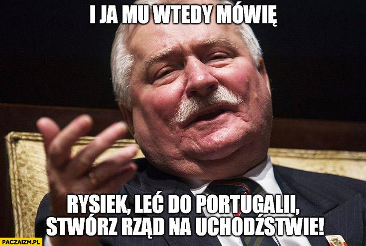 I ja mu wtedy mówię: Rysiek leć do Portugalii, stwórz rząd na uchodźstwie Lech Wałęsa