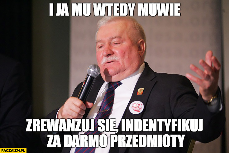 """I ja mu wtedy mówię: """"Zrewanżuj się identyfikuj za darmo przedmioty"""" Lech Wałęsa"""
