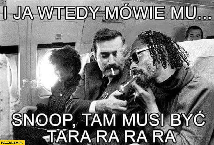 I ja wtedy mówię mu Snoop tam musi być tara ra ra ra Lech Wałęsa