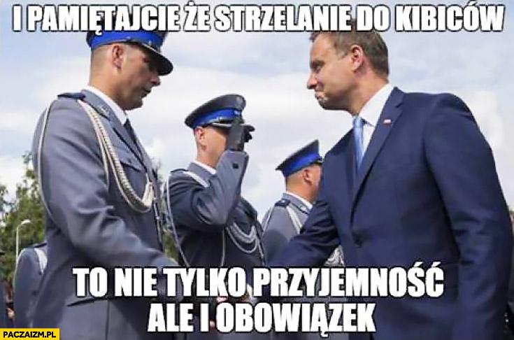 I pamiętaj, że strzelanie do kibiców to nie tylko przyjemność, ale i obowiązek Andrzej Duda policjant