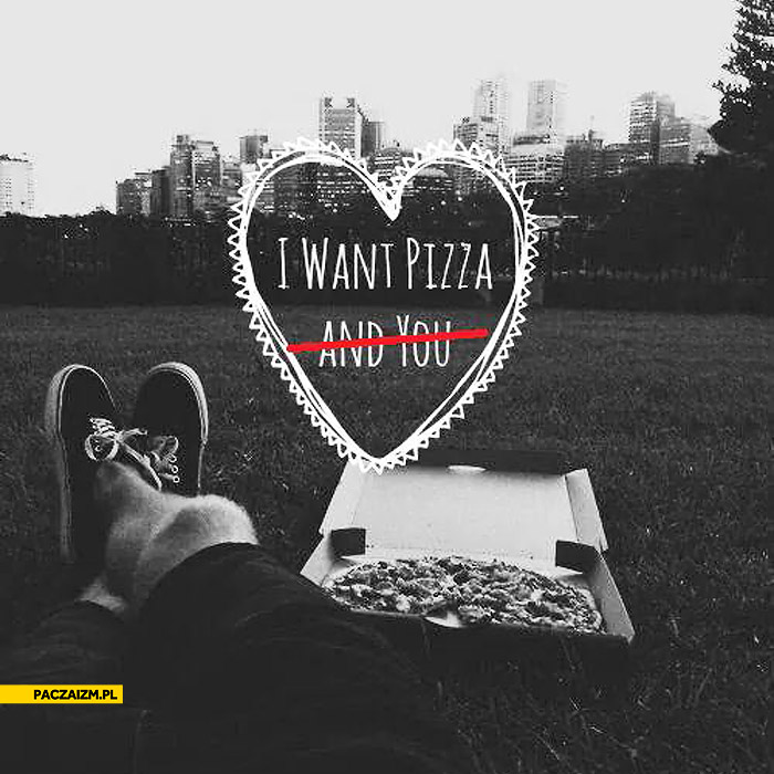 I want pizza and you