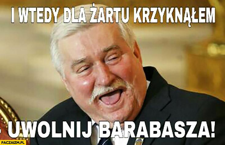 I wtedy dla żartu krzyknąłem uwolnij Barabasza Lech Wałęsa