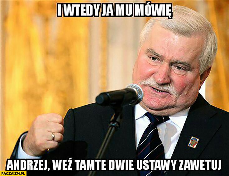 I wtedy ja mu mówię Andrzej weź tamte dwie ustawy zawetuj porady Lecha Wałęsy