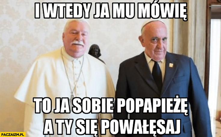 I wtedy ja mu mówię: to ja sobie popapieżę, a Ty się powałęsaj Lech Walesa papież Franciszek face swap