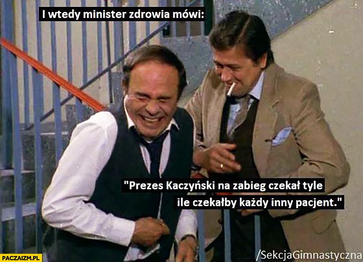 I wtedy minister zdrowia mówi: Prezes Kaczyński na zabieg czekał tyle ile czekałby każdy inny pacjent Sekcja gimnastyczna