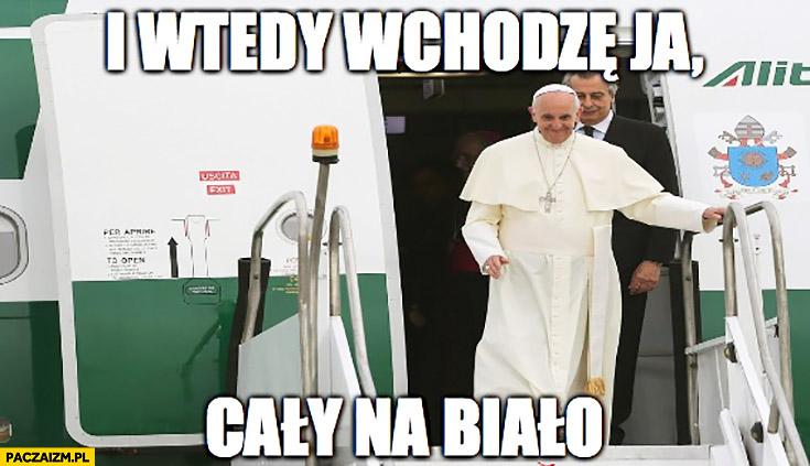 I wtedy wchodzę ja cały na biało Papież Franciszek