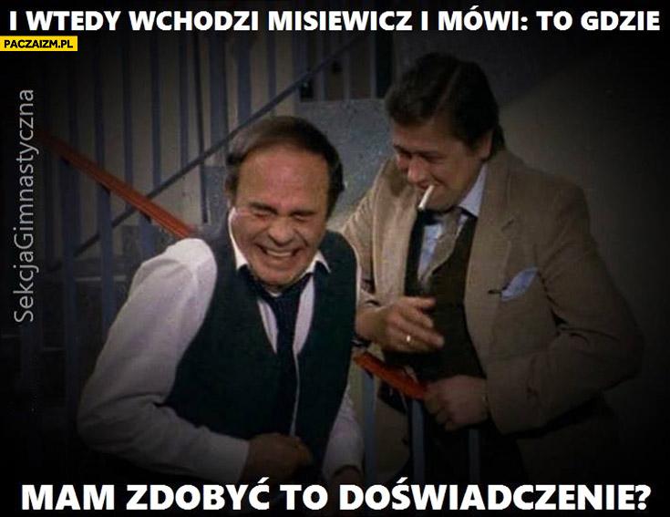 I wtedy wchodzi Misiewicz i mówi to gdzie mam zdobyć to doświadczenie?