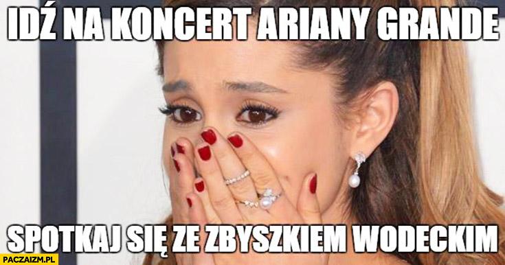 Idź na koncert Ariany Grande, spotkaj się ze Zbyszkiem Wodeckim