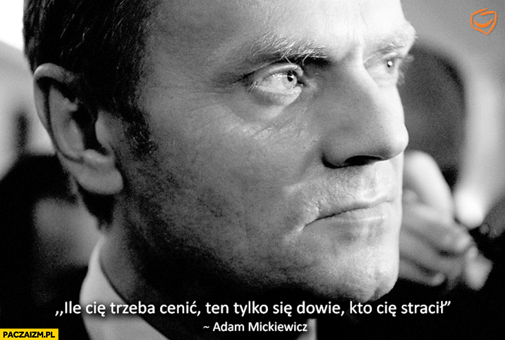 Ile Cię trzeba cenić ten tylko się dowie, kto Cię stracił Tusk Mickiewicz