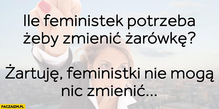 Ile feministek potrzeba żeby zmienić żarówkę żartuję feministki nie mogą nic zmienić