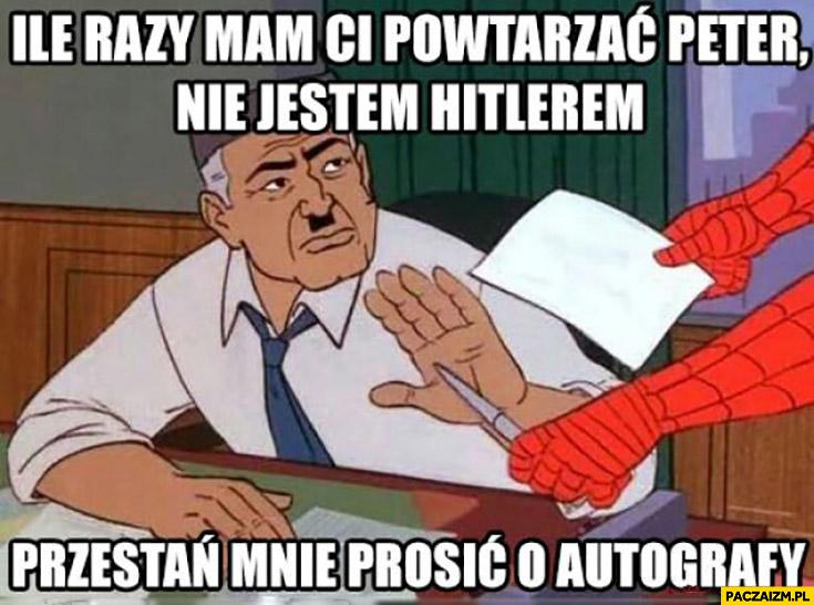 Ile razy mam Ci powtarzać Peter nie jestem Hitlerem, przestań mnie prosić o autografy Spiderman