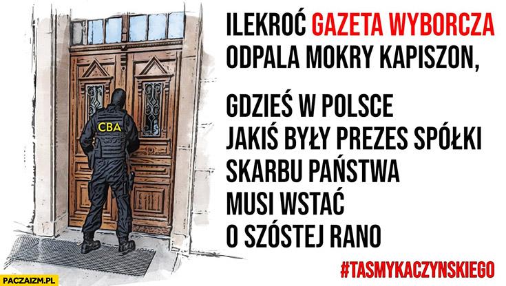 Ilekroć Gazeta Wyborcza odpala mokry kapiszon gdzieś w Polsce jakiś były prezes spółki skarbu państwa musi wstać o szóstej rano CBA