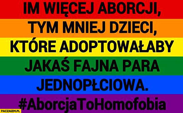 Im więcej aborcji tym mniej dzieci które adoptowałaby jakaś fajna para jednopłciowa, aborcja to homofobia
