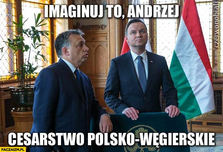 Imaginuj to Andrzej cesarstwo Polsko-Węgierskie Andrzej Duda Viktor Orban