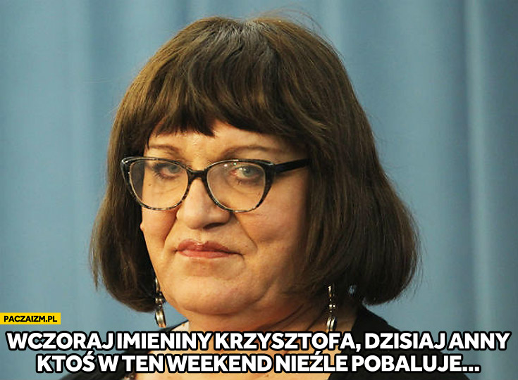 Imieniny wczoraj Krzysztofa dzisiaj Anny ktoś w ten weekend nieźle pobaluje Anna Grodzka