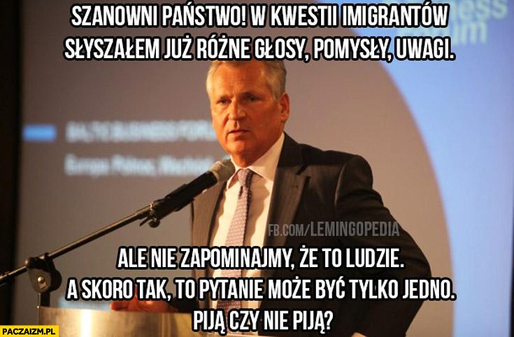 Imigranci to ludzie a skoro tak pytanie może być tylko jedno: piją czy nie piją? Kwaśniewski
