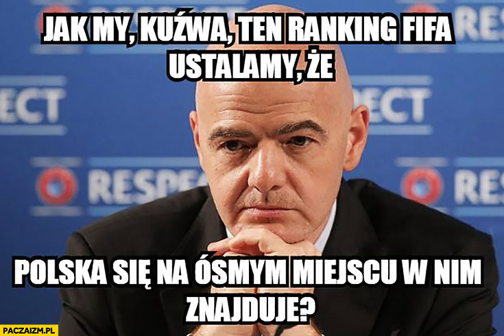Infantino jak my kuźwa ten ranking FIFA ustalamy, że Polska się na ósmym miejscu w nim znajduje?