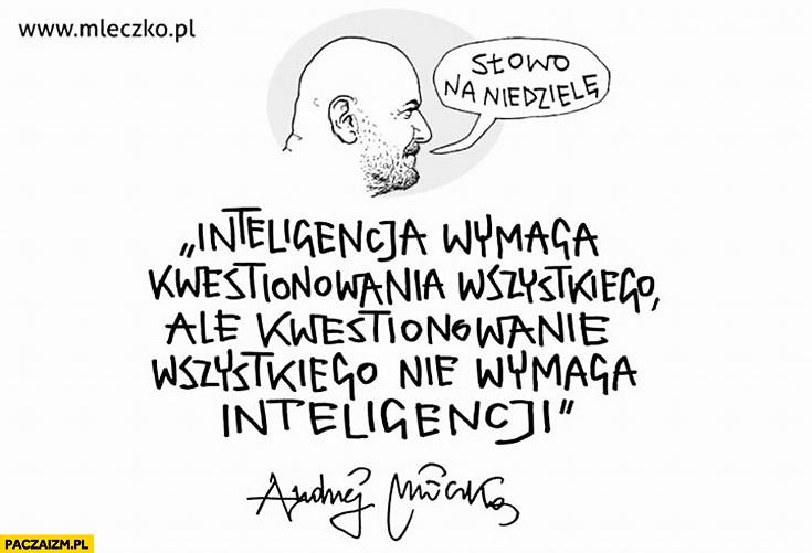 Inteligencja wymaga kwestionowania wszystkiego ale kwestionowanie wszystkiego nie wymaga inteligencji. Mleczko