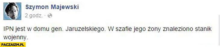 IPN jest w domu Jaruzelskiego, w szafie żony znaleziono stanik wojenny Szymon Majewski