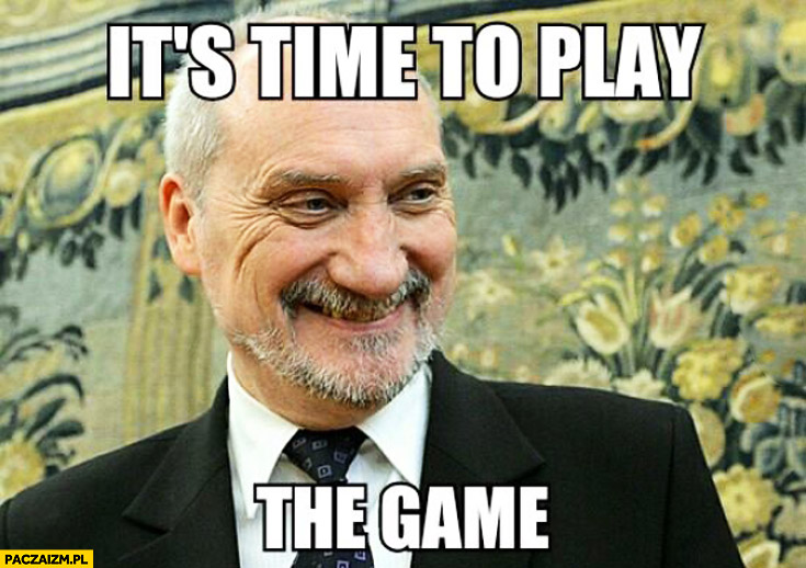 It's time to play the game Macierewicz