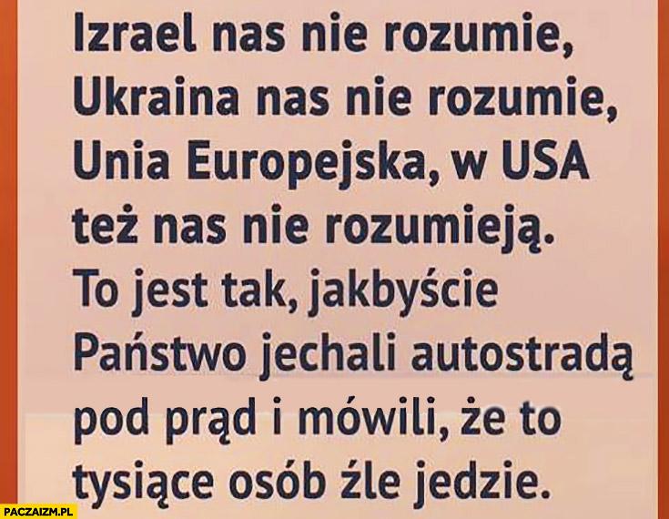 Izrael nas nie rozumie, Ukraina, Unia Europejska, USA też nas nie rozumieją. To jakbyście jechali autostradą pod prąd i mówili, że to tysiące osób źle jedzie