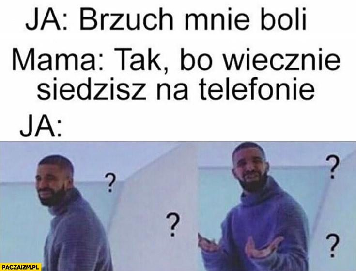Ja: brzuch mnie boli, mama: tak, bo wiecznie siedzisz na telefonie, ja: Drake zdziwiony