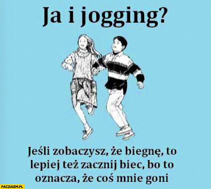 Ja i jogging jeśli zobaczysz że biegnę to lepiej też zacznij biec bo to oznacza że coś mnie goni