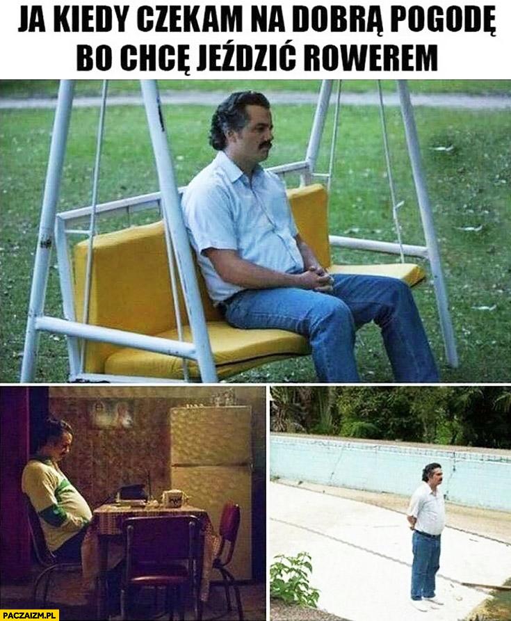 Ja kiedy czekam na dobrą pogodę bo chcę jeździć rowerem Narcos Pablo Escobar