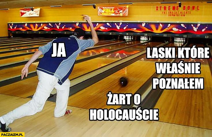 Ja, laski które właśnie poznałem, żart o holokauście. Rzuca kulą na kręglach