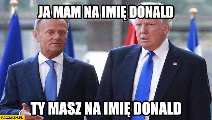 Ja mam na imię Donald, Ty masz na imię Donald Tusk Trump