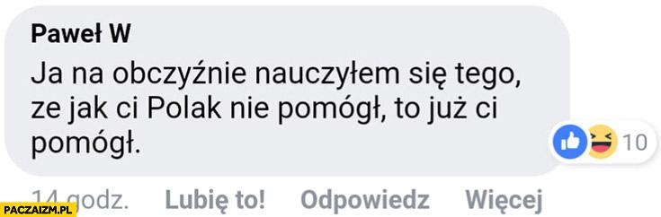 Ja na obczyźnie nauczyłem się tego, że jak Ci Polak nie pomógł to już Ci pomógł komentarz na facebooku