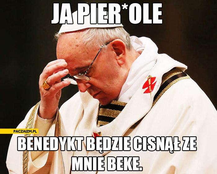 Ja pierdolę Benedykt będzie cisnął ze mnie bekę