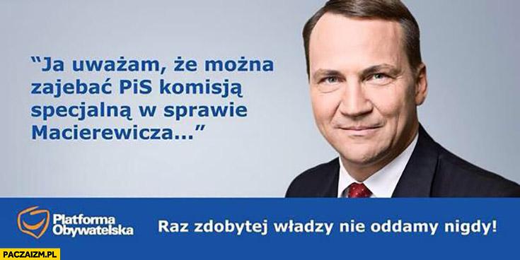Ja uważam że można zajechać PiS komisją specjalna w sprawie Macierewicza Radek Sikorski cytat