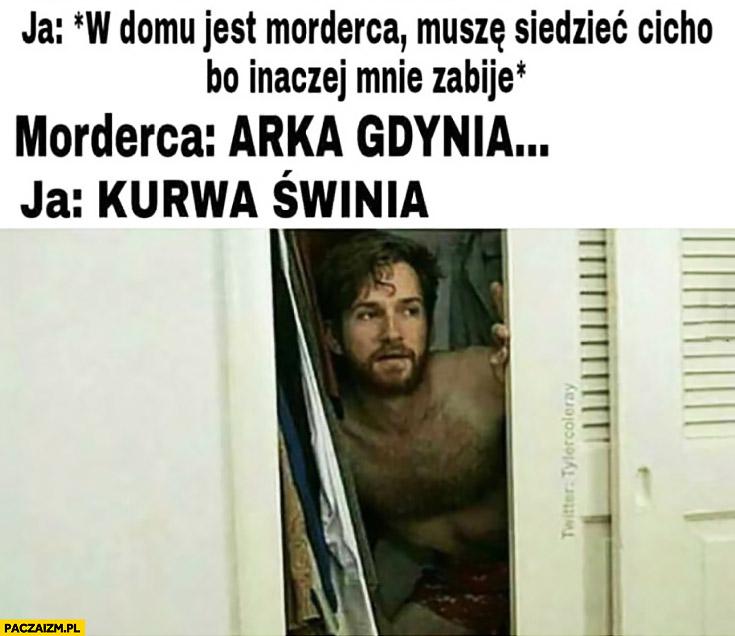 Ja: *w domu jest morderca, muszę siedzieć cicho, bo inaczej mnie zabije* Morderca: Arka Gdynia. Ja: kurna świnia