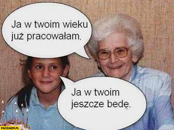 Ja w Twoim wieku już pracowałam ja w Twoim jeszcze będę babcia wnuczka