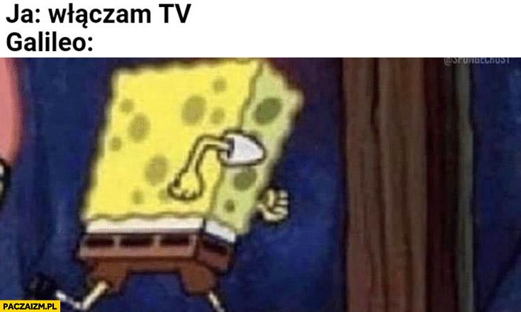 Ja: włączam tv, Galileo: ucieka Spongebob