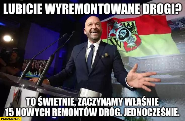 Jacek Sutryk lubicie wyremontowane drogi? To świetnie zaczynamy właśnie 15 nowych remontów dróg jednocześnie prezydent Wrocławia