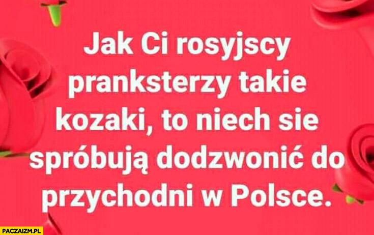 Jak ci rosyjscy pranksterzy takie kozaki to niech się spróbują dodzwonić do przychodni w Polsce