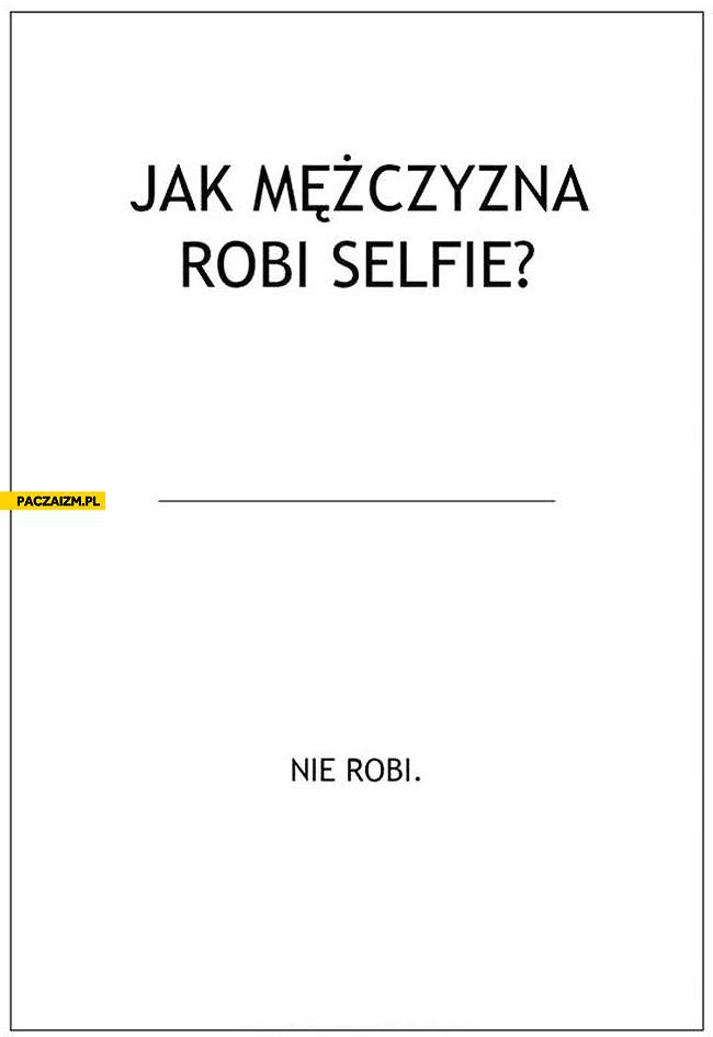 Jak mężczyzna robi selfie? Nie robi