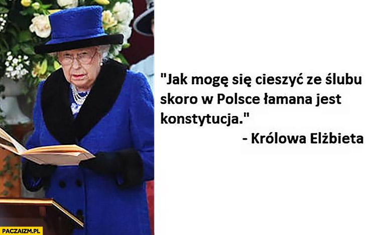 Jak mogę się cieszyć ze ślubu skoro w Polsce łamana jest konstytucja Królowa Elżbieta cytat