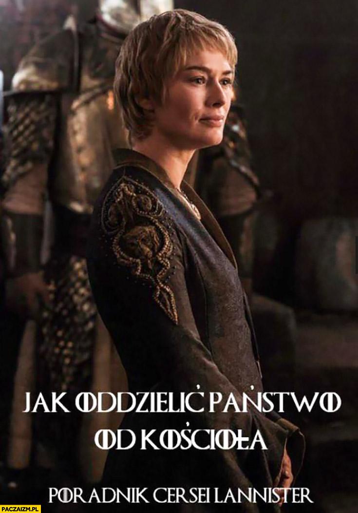 Jak oddzielić Państwo od kościoła poradnik Cersei Lannister Gra o Tron