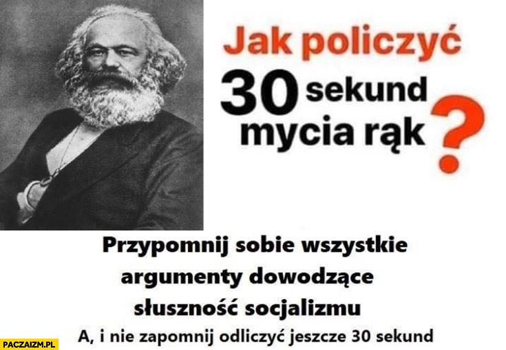 Jak policzyć 30 sekund mycia rąk przypomnij sobie wszystkie argumenty dowodzące słuszności socjalizmu nie zapomnij doliczyć jeszcze 30 sekund