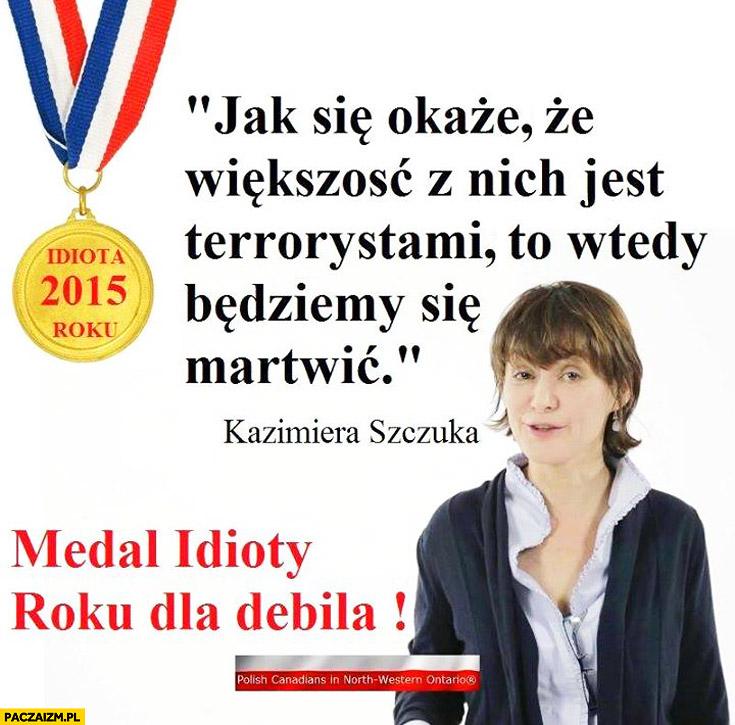 Jak się okaże że większość z nich jest terrorystami to wtedy się będziemy martwić Kazimiera Szczuka