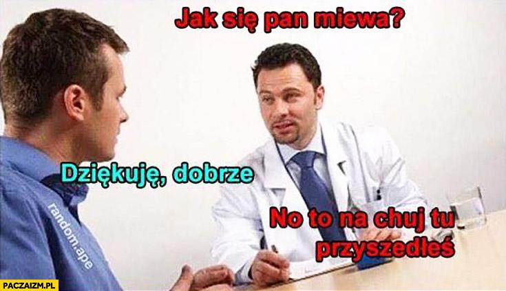 Jak się Pan miewa? Dziękuje dobrze, no to na kij tu przyszedłeś do lekarza?