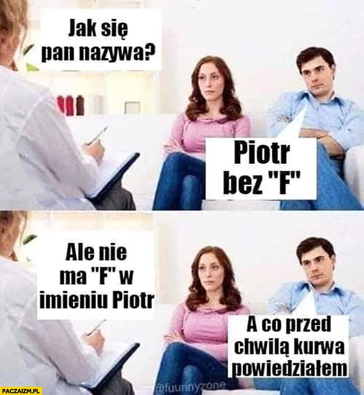 Jak się Pan nazywa? Piotr bez F. Ale nie ma F w imieniu Piotr, a co przed chwila kurna powiedziałem?