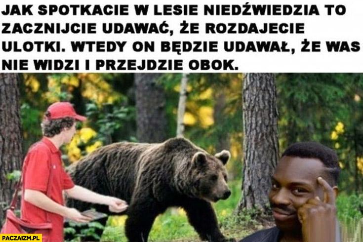 Jak spotkacie w lesie niedźwiedzia to zacznijcie udawać, że rozdajecie ulotki wtedy, on będzie udawał, że was nie widzi i przejdzie obok porada