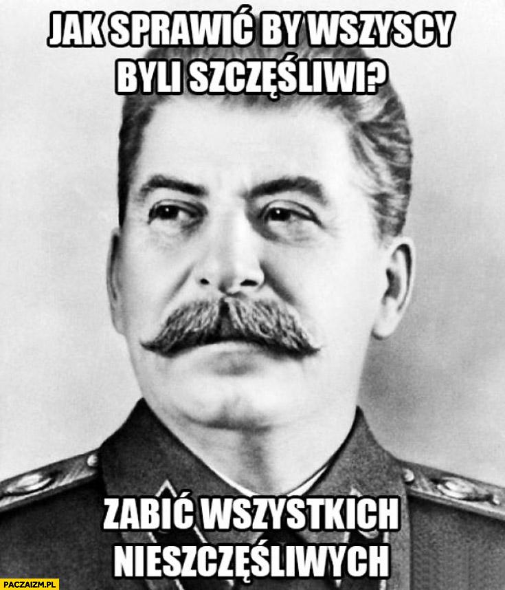 Jak sprawić by wszyscy byli szczęśliwi? Zabić wszystkich nieszczęśliwych Stalin