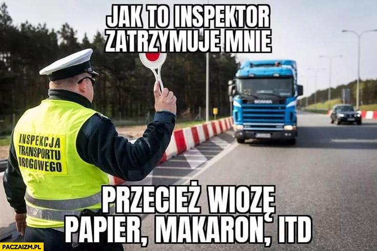 Jak to inspektor zatrzymuje mnie przecież wiozę, papier, makaron itd.